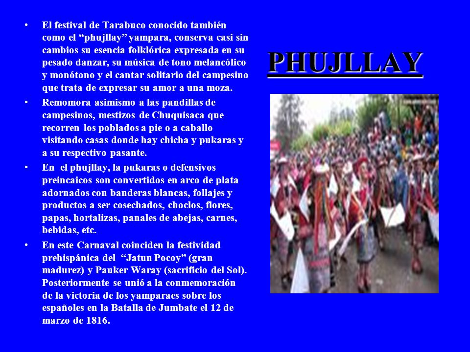 PHUJLLAY El festival de Tarabuco conocido también como el phujllay yampara, conserva casi sin cambios su esencia folklórica expresada en su pesado danzar, su música de tono melancólico y monótono y el cantar solitario del campesino que trata de expresar su amor a una moza.