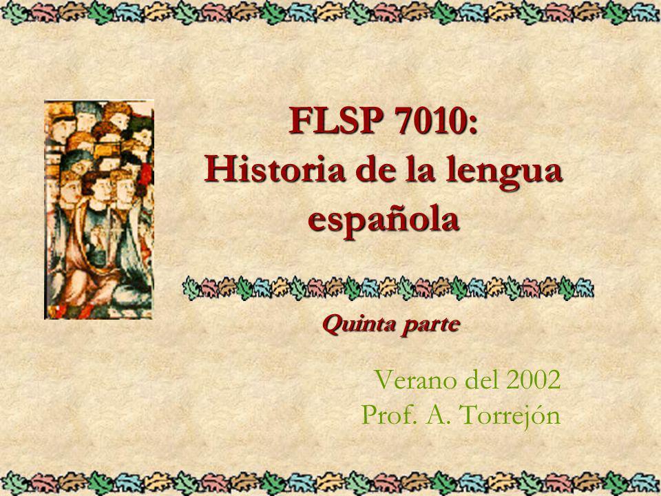 FLSP 7010: Historia de la lengua española Verano del 2002 Prof. A. Torrejón Quinta parte