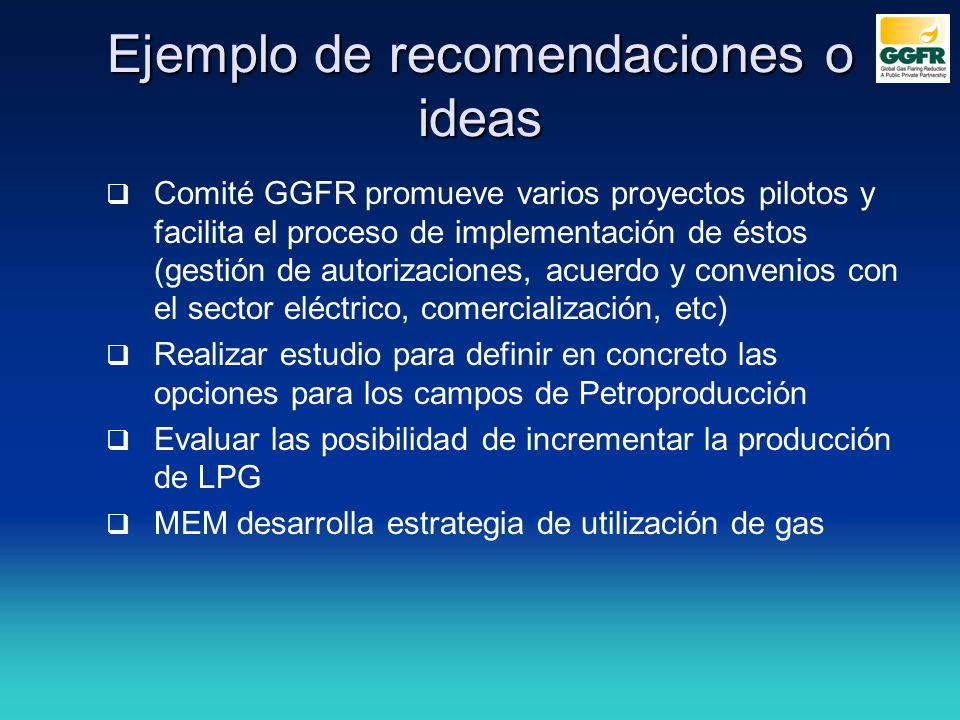 Ejemplo de ideas y/o recomendaciones Ecuador se adhiere al Estándar e inicia su implementación Ecuador inicia el desarrollo de su PNE y promueve que operadores produzcan sus PRGA Ecuador constituye comité interinstitucional conformado por MEM, Petroecuador y Min Ambiente, etc.
