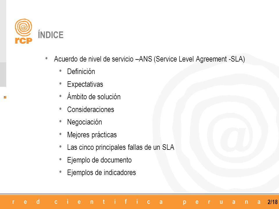 3/18 DEFINICIÓN Un SLA es un protocolo plasmado normalmente en un documento de carácter legal por el que una compañía que presta un servicio a otra se compromete a prestar el mismo bajo unas determinadas condiciones y con unas prestaciones mínimas Un SLA tratará de mantener y de garantizar la calidad de un servicio brindado a un cliente Acuerdo de Nivel de Servicio (SLA), es el mantenimiento de la disponibilidad de un determinado servicio basado en un compromiso que puede ser medido y demostrado, del nivel de cumplimiento en su ejecución En un SLA se pueden establecer tantos indicadores como se estime necesario y de su evaluación se obtienen por ejemplo penalizaciones a la empresa suministradora, identificación de puntos débiles del proceso e indicaciones para procesos de mejora continua en determinadas actividades
