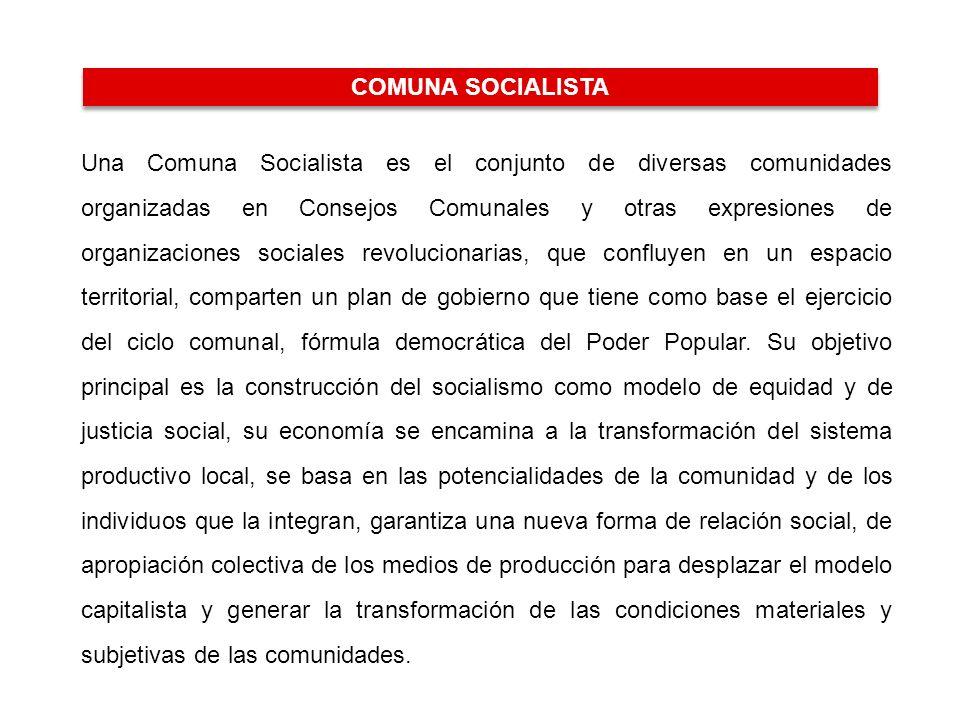 LA COMUNA SOCIALISTA Una Comuna Socialista es el conjunto de diversas comunidades organizadas en Consejos Comunales y otras expresiones de organizaciones sociales revolucionarias, que confluyen en un espacio territorial, comparten un plan de gobierno que tiene como base el ejercicio del ciclo comunal, fórmula democrática del Poder Popular.