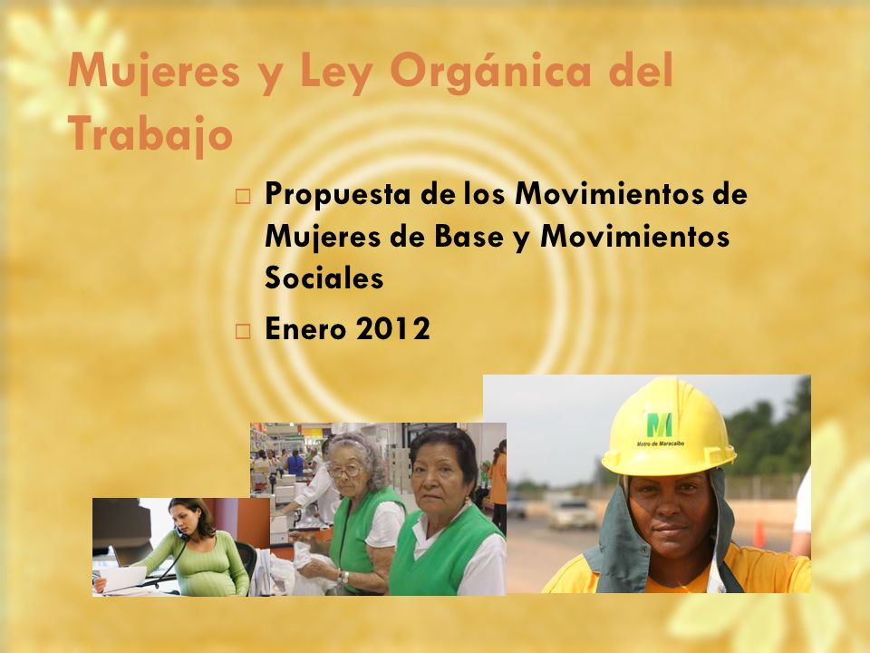 Mujeres y Ley Orgánica del Trabajo Propuesta de los Movimientos de Mujeres de Base y Movimientos Sociales Enero 2012