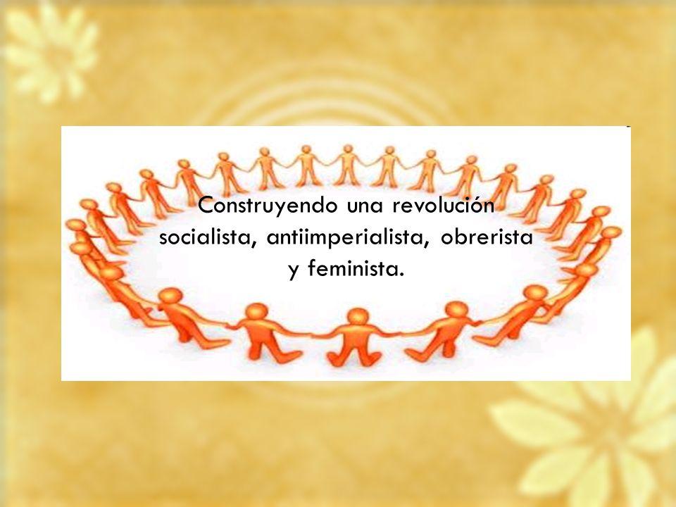 Construyendo una revolución socialista, antiimperialista, obrerista y feminista.