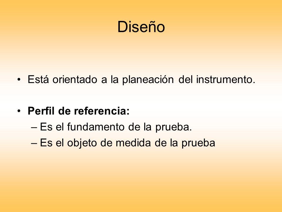 Diseño Está orientado a la planeación del instrumento. Perfil de referencia: –Es el fundamento de la prueba. –Es el objeto de medida de la prueba