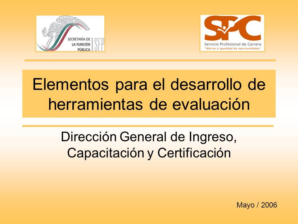 Elementos para el desarrollo de herramientas de evaluación Dirección General de Ingreso, Capacitación y Certificación Mayo / 2006