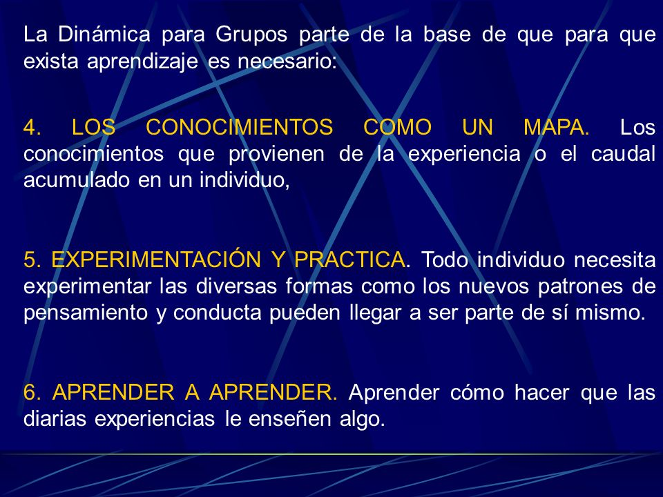 La Dinámica para Grupos parte de la base de que para que exista aprendizaje es necesario: 4. LOS CONOCIMIENTOS COMO UN MAPA. Los conocimientos que pro