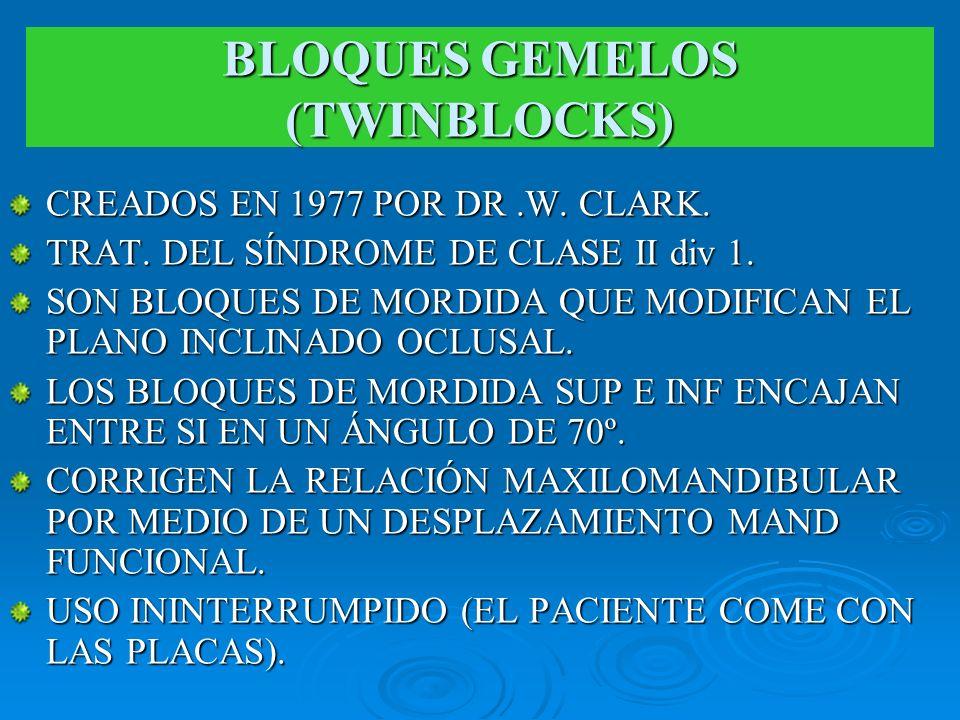 BLOQUES GEMELOS (TWINBLOCKS) CREADOS EN 1977 POR DR.W. CLARK. TRAT. DEL SÍNDROME DE CLASE II div 1. SON BLOQUES DE MORDIDA QUE MODIFICAN EL PLANO INCL