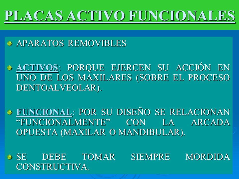 PLACAS ACTIVO FUNCIONALES APARATOS REMOVIBLES ACTIVOS: PORQUE EJERCEN SU ACCIÓN EN UNO DE LOS MAXILARES (SOBRE EL PROCESO DENTOALVEOLAR). FUNCIONAL: P