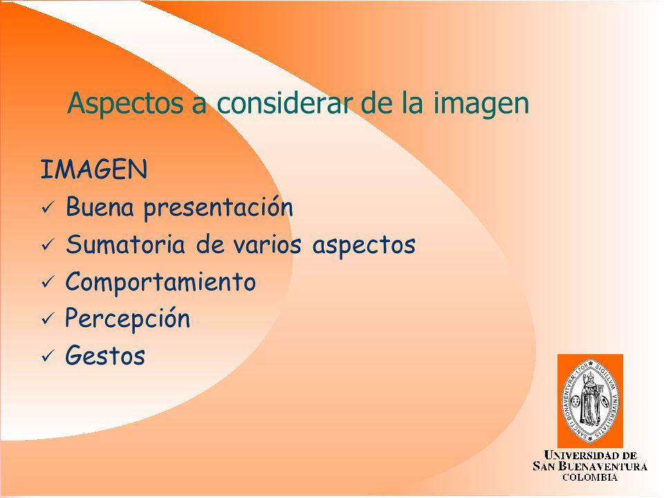 IMAGEN Buena presentación Sumatoria de varios aspectos Comportamiento Percepción Gestos Aspectos a considerar de la imagen