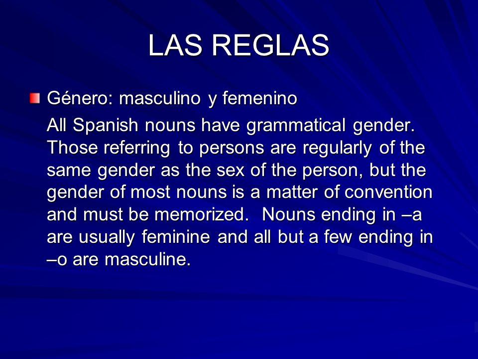 LAS REGLAS Género: masculino y femenino All Spanish nouns have grammatical gender.