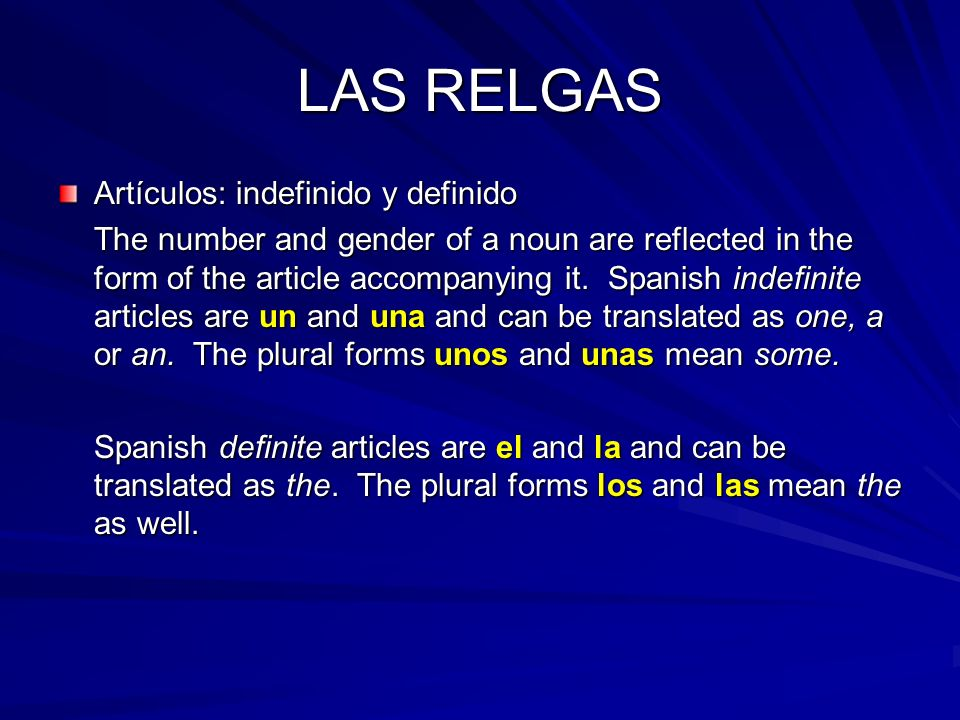 LAS RELGAS Artículos: indefinido y definido The number and gender of a noun are reflected in the form of the article accompanying it.