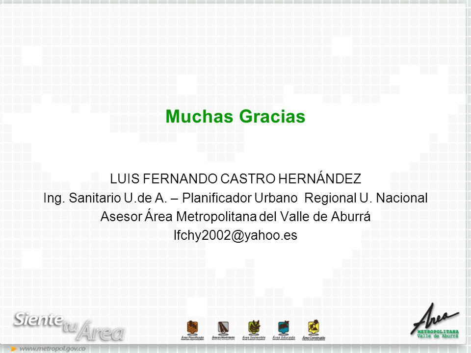 Muchas Gracias LUIS FERNANDO CASTRO HERNÁNDEZ Ing. Sanitario U.de A. – Planificador Urbano Regional U. Nacional Asesor Área Metropolitana del Valle de