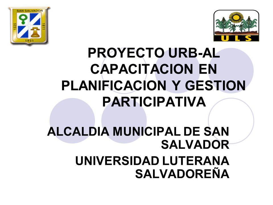 PROYECTO URB-AL CAPACITACION EN PLANIFICACION Y GESTION PARTICIPATIVA ALCALDIA MUNICIPAL DE SAN SALVADOR UNIVERSIDAD LUTERANA SALVADOREÑA