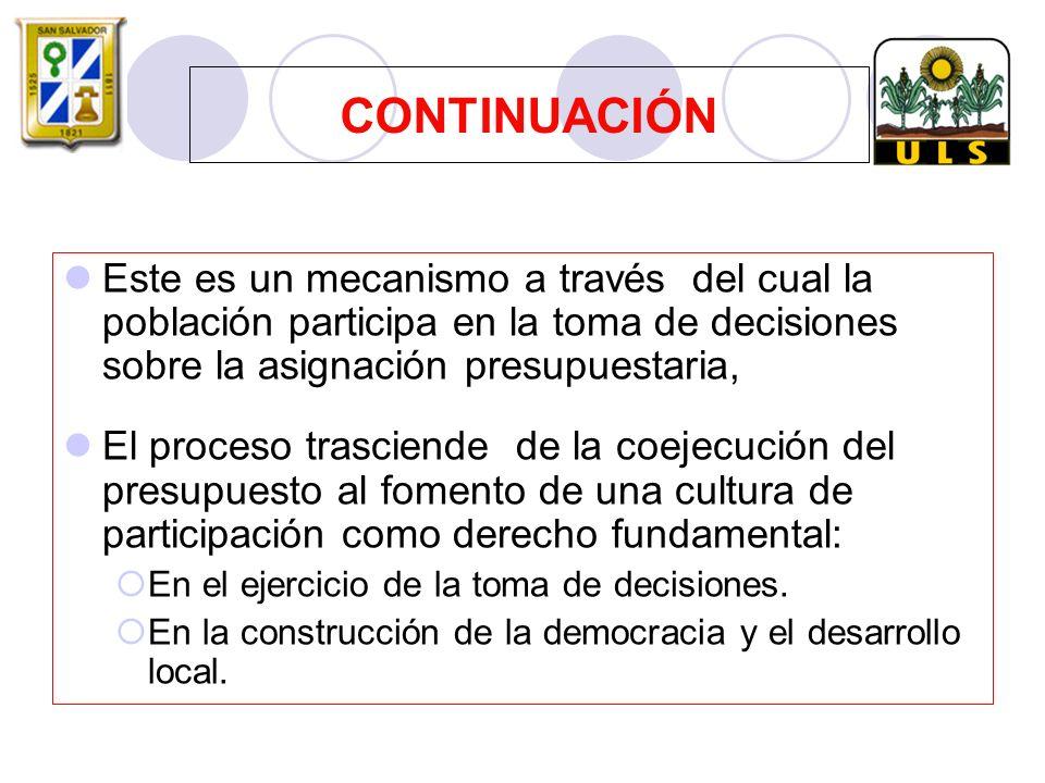 Este es un mecanismo a través del cual la población participa en la toma de decisiones sobre la asignación presupuestaria, El proceso trasciende de la coejecución del presupuesto al fomento de una cultura de participación como derecho fundamental: En el ejercicio de la toma de decisiones.