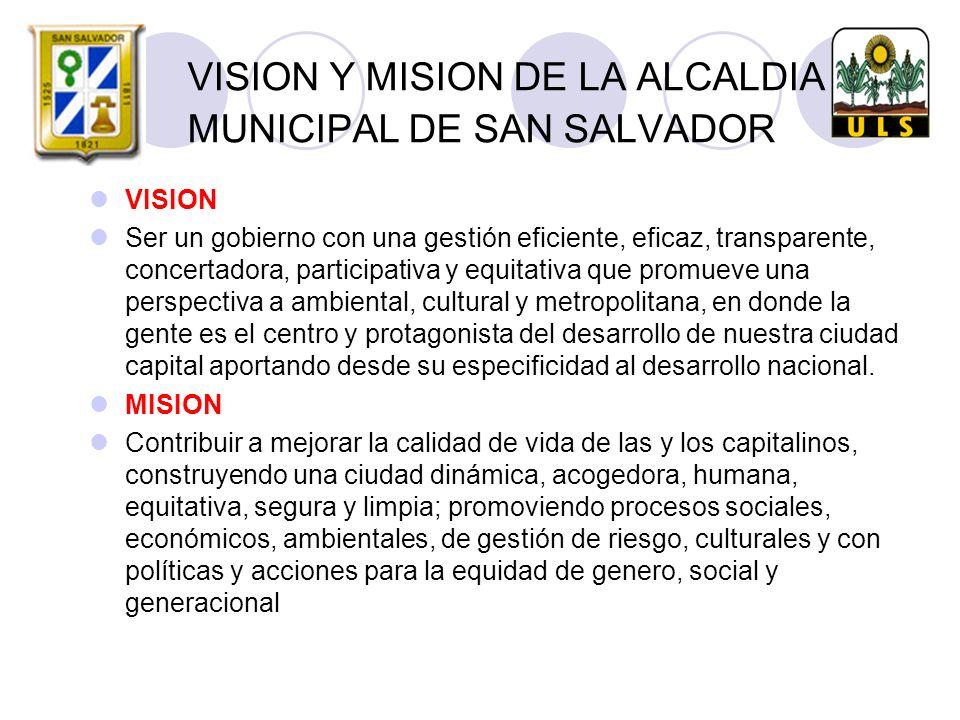 VISION Y MISION DE LA ALCALDIA MUNICIPAL DE SAN SALVADOR VISION Ser un gobierno con una gestión eficiente, eficaz, transparente, concertadora, participativa y equitativa que promueve una perspectiva a ambiental, cultural y metropolitana, en donde la gente es el centro y protagonista del desarrollo de nuestra ciudad capital aportando desde su especificidad al desarrollo nacional.