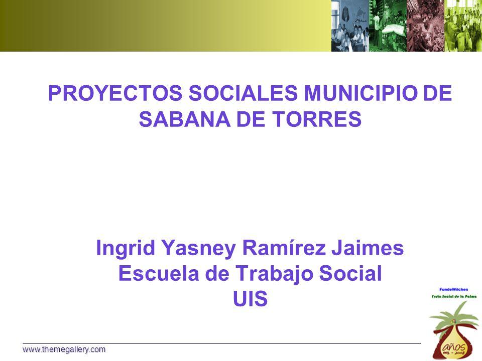 PROYECTOS SOCIALES MUNICIPIO DE SABANA DE TORRES Ingrid Yasney Ramírez Jaimes Escuela de Trabajo Social UIS www.themegallery.com