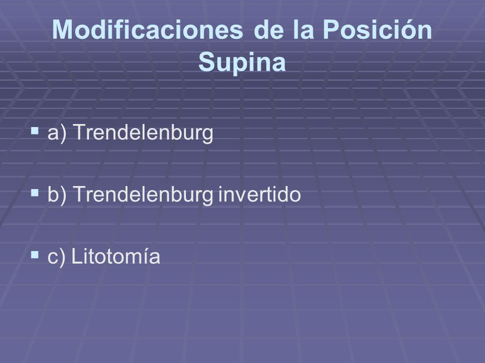 Modificaciones de la Posición Supina a) Trendelenburg b) Trendelenburg invertido c) Litotomía