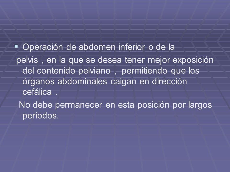 Operación de abdomen inferior o de la pelvis, en la que se desea tener mejor exposición del contenido pelviano, permitiendo que los órganos abdominale
