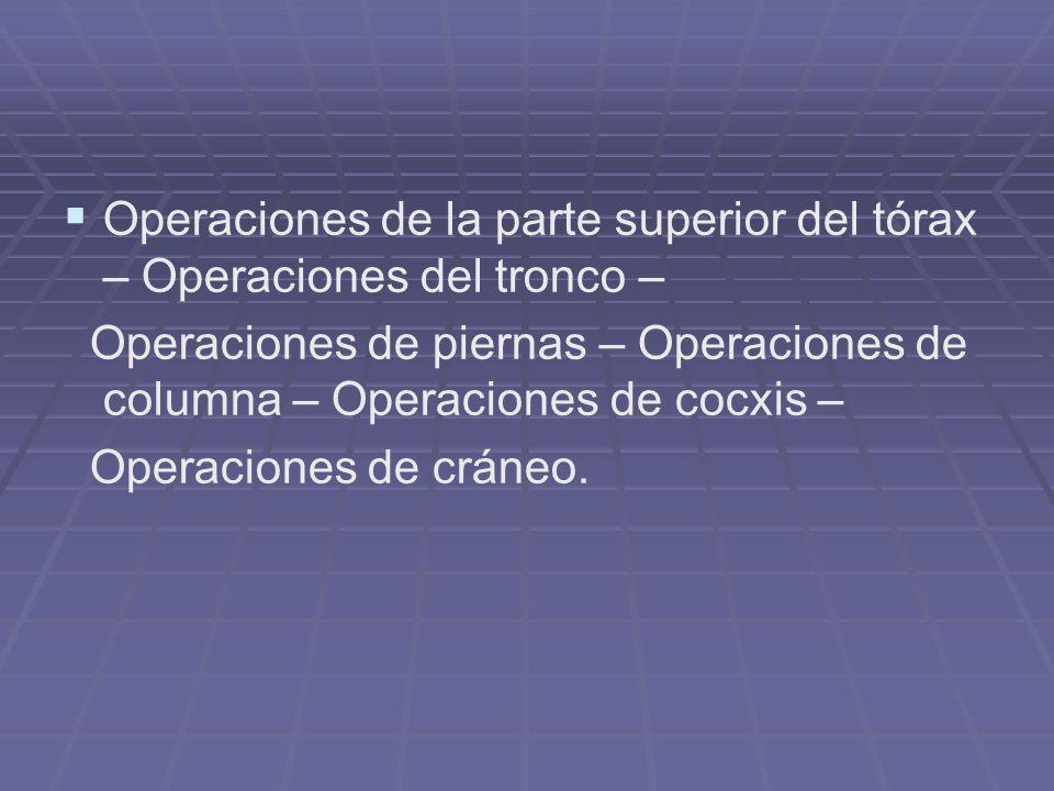 Operaciones de la parte superior del tórax – Operaciones del tronco – Operaciones de piernas – Operaciones de columna – Operaciones de cocxis – Operac