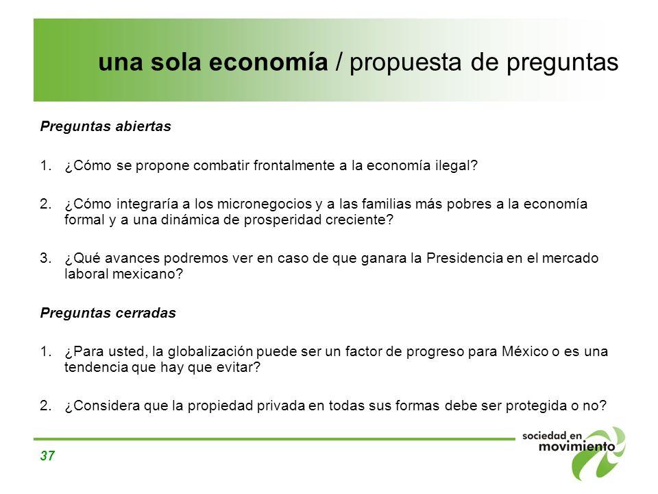37 una sola economía / propuesta de preguntas Preguntas abiertas 1.¿Cómo se propone combatir frontalmente a la economía ilegal? 2.¿Cómo integraría a l