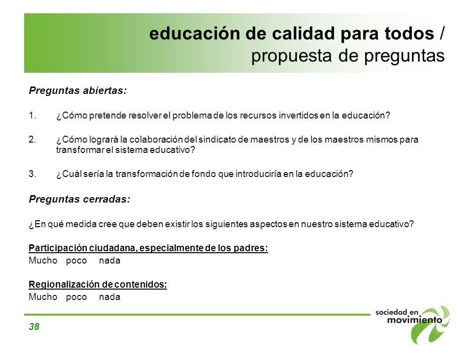 38 educación de calidad para todos / propuesta de preguntas Preguntas abiertas: 1.¿Cómo pretende resolver el problema de los recursos invertidos en la