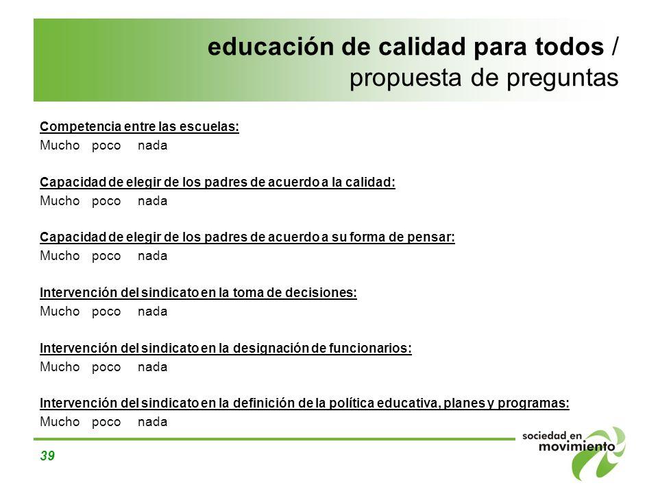 39 educación de calidad para todos / propuesta de preguntas Competencia entre las escuelas: Mucho poco nada Capacidad de elegir de los padres de acuer