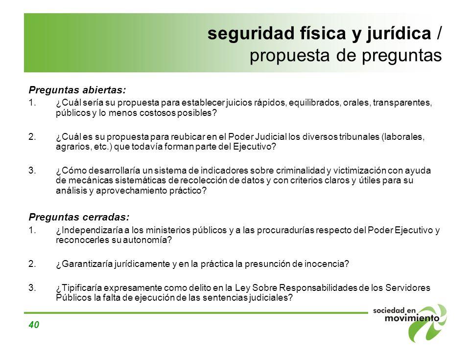 40 seguridad física y jurídica / propuesta de preguntas Preguntas abiertas: 1.¿Cuál sería su propuesta para establecer juicios rápidos, equilibrados,