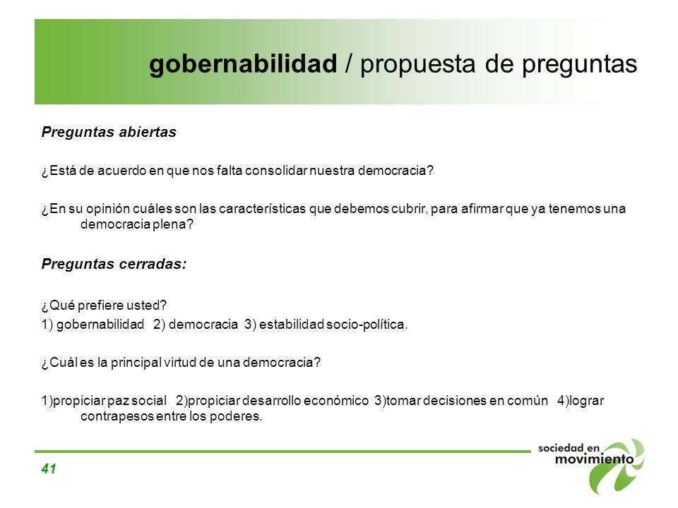 41 gobernabilidad / propuesta de preguntas Preguntas abiertas ¿Está de acuerdo en que nos falta consolidar nuestra democracia? ¿En su opinión cuáles s