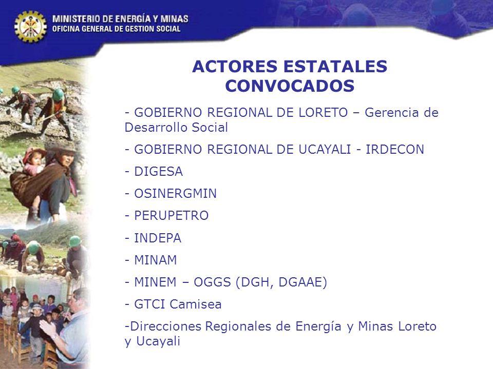 ACTORES ESTATALES CONVOCADOS - GOBIERNO REGIONAL DE LORETO – Gerencia de Desarrollo Social - GOBIERNO REGIONAL DE UCAYALI - IRDECON - DIGESA - OSINERGMIN - PERUPETRO - INDEPA - MINAM - MINEM – OGGS (DGH, DGAAE) - GTCI Camisea -Direcciones Regionales de Energía y Minas Loreto y Ucayali