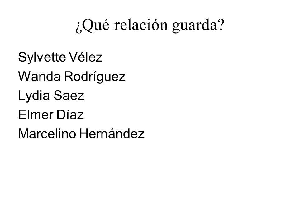 ¿Qué relación guarda? Sylvette Vélez Wanda Rodríguez Lydia Saez Elmer Díaz Marcelino Hernández