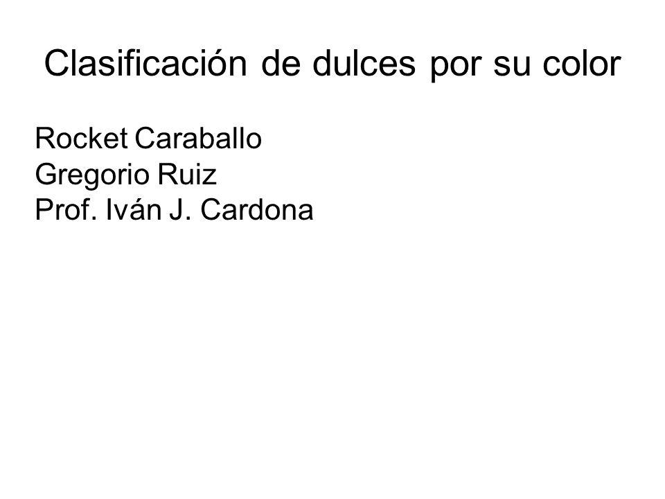Clasificación de dulces por su color Rocket Caraballo Gregorio Ruiz Prof. Iván J. Cardona