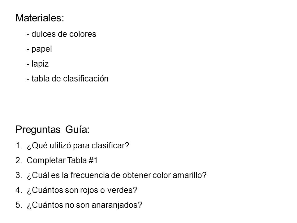 Materiales: - dulces de colores - papel - lapiz - tabla de clasificación Preguntas Guía: 1.¿Qué utilizó para clasificar? 2.Completar Tabla #1 3.¿Cuál