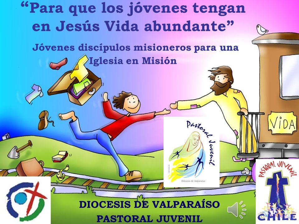 Para que los jóvenes tengan en Jesús Vida abundante Jóvenes discípulos misioneros para una Iglesia en Misión DIOCESIS DE VALPARAÍSO PASTORAL JUVENIL