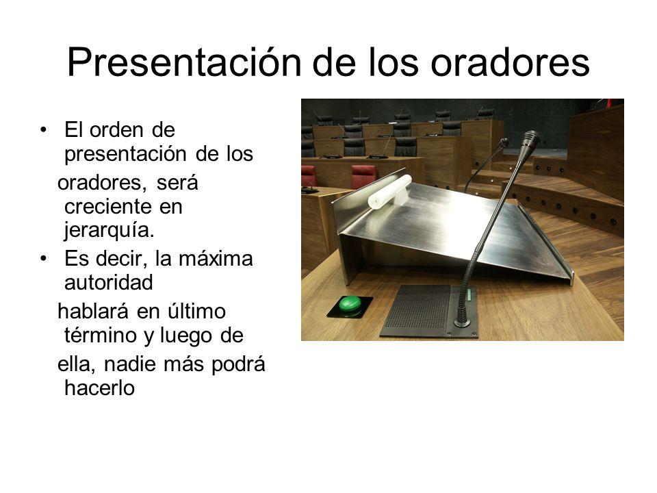 Presentación de los oradores El orden de presentación de los oradores, será creciente en jerarquía. Es decir, la máxima autoridad hablará en último té