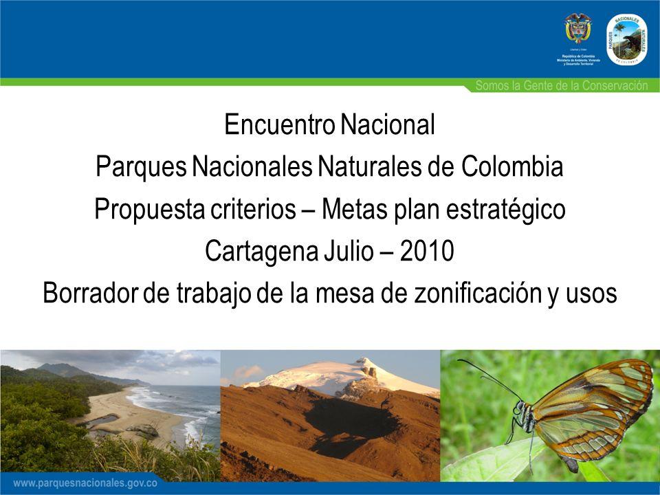 Encuentro Nacional Parques Nacionales Naturales de Colombia Propuesta criterios – Metas plan estratégico Cartagena Julio – 2010 Borrador de trabajo de la mesa de zonificación y usos
