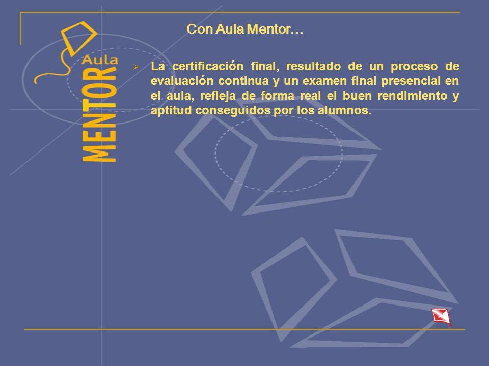 Con Aula Mentor… La certificación final, resultado de un proceso de evaluación continua y un examen final presencial en el aula, refleja de forma real el buen rendimiento y aptitud conseguidos por los alumnos.