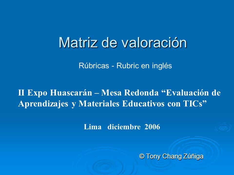 Matriz de valoración Matriz de valoración Rúbricas - Rubric en inglés © Tony Chang Zúñiga II Expo Huascarán – Mesa Redonda Evaluación de Aprendizajes y Materiales Educativos con TICs Lima diciembre 2006