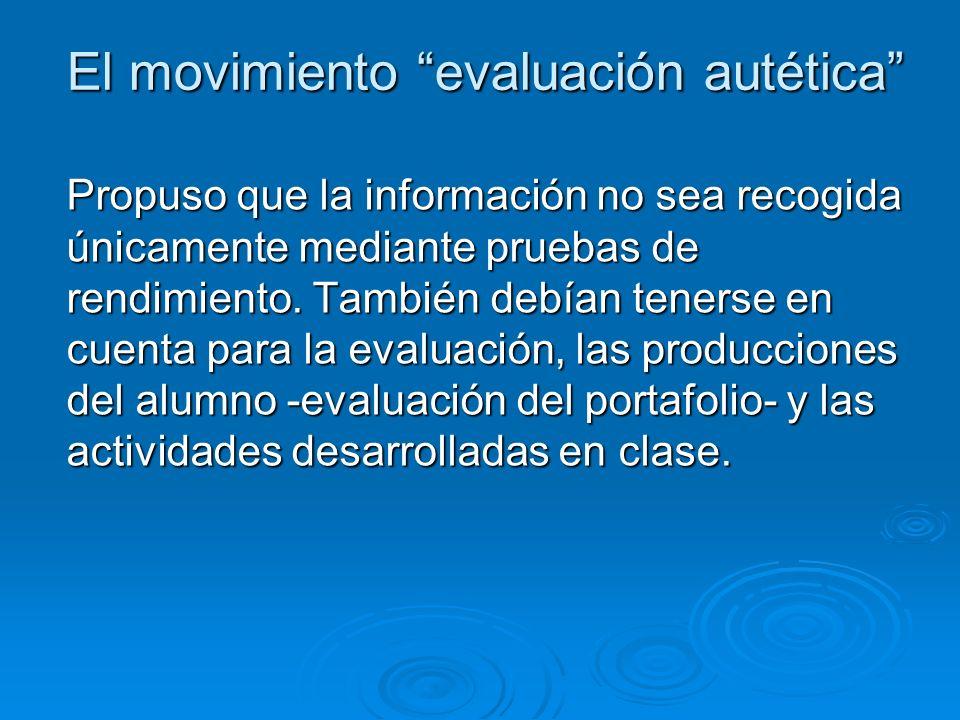 El movimiento evaluación autética Propuso que la información no sea recogida únicamente mediante pruebas de rendimiento.