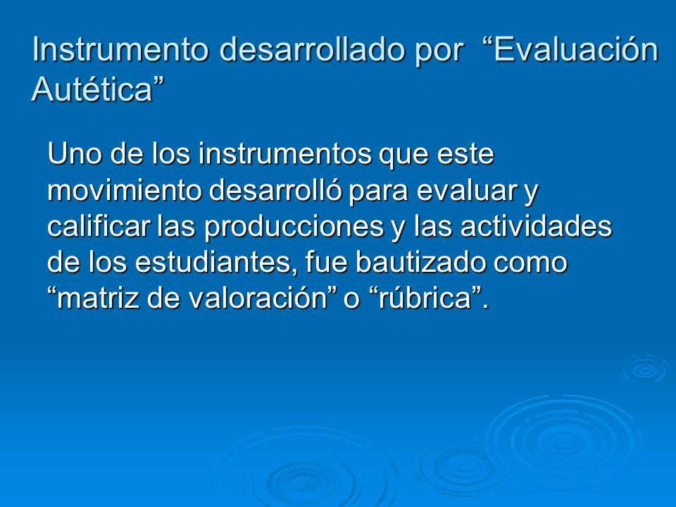 Instrumento desarrollado por Evaluación Autética Uno de los instrumentos que este movimiento desarrolló para evaluar y calificar las producciones y las actividades de los estudiantes, fue bautizado como matriz de valoración o rúbrica.