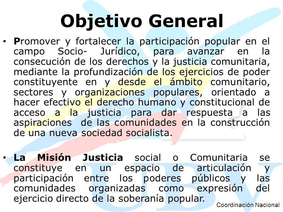 Objetivo General Promover y fortalecer la participación popular en el campo Socio- Jurídico, para avanzar en la consecución de los derechos y la justi