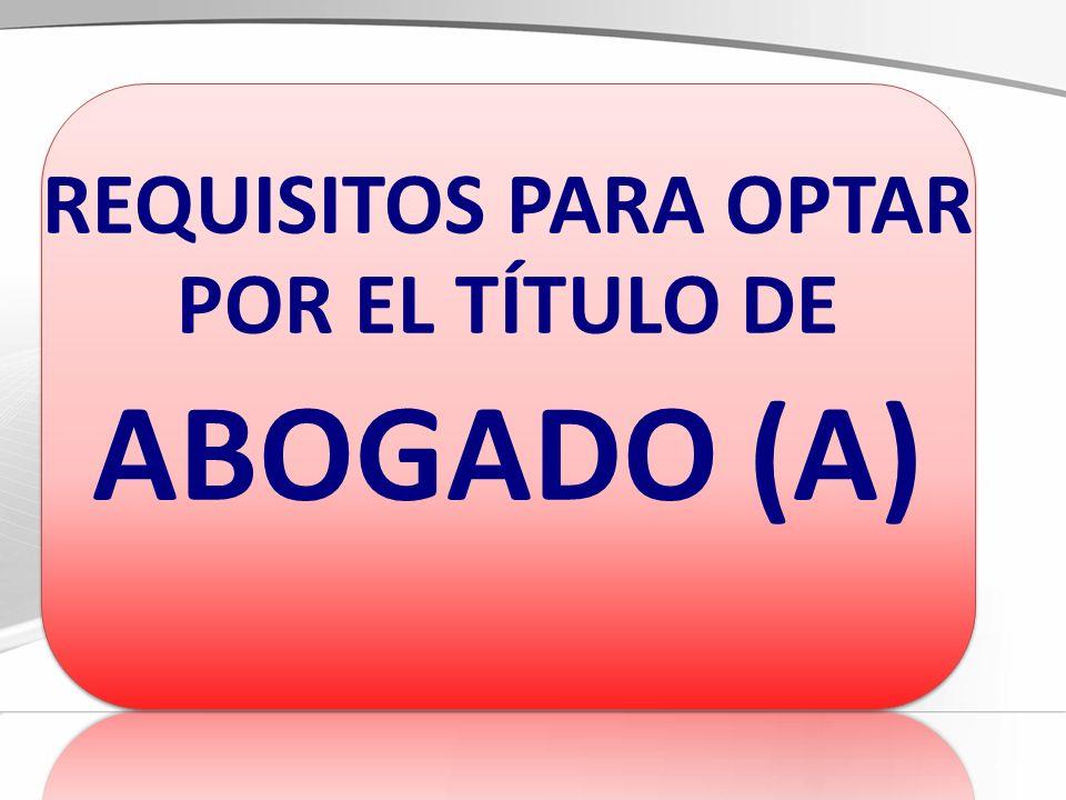 REQUISITOS PARA OPTAR POR EL TÍTULO DE ABOGADO (A)