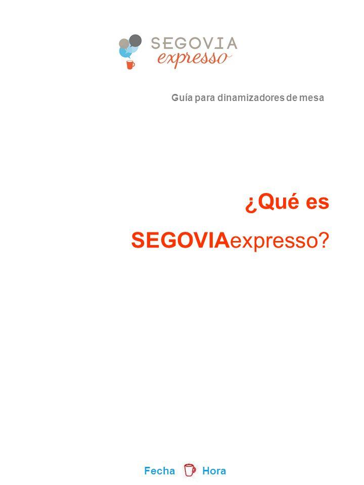 Guía para dinamizadores de mesa ¿Qué es SEGOVIAexpresso Fecha Hora