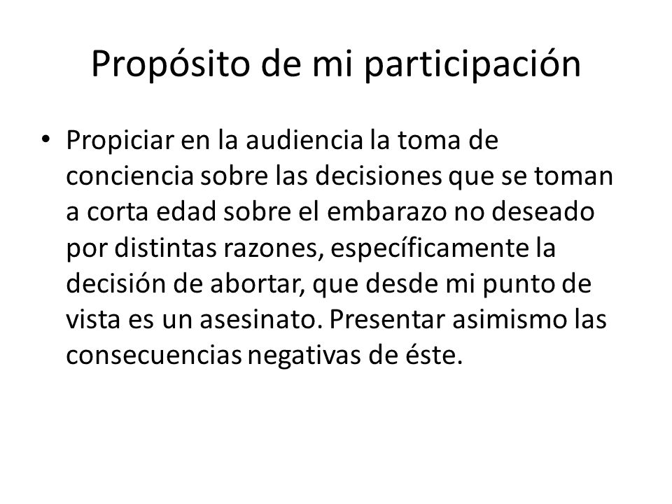Propósito de mi participación Propiciar en la audiencia la toma de conciencia sobre las decisiones que se toman a corta edad sobre el embarazo no dese