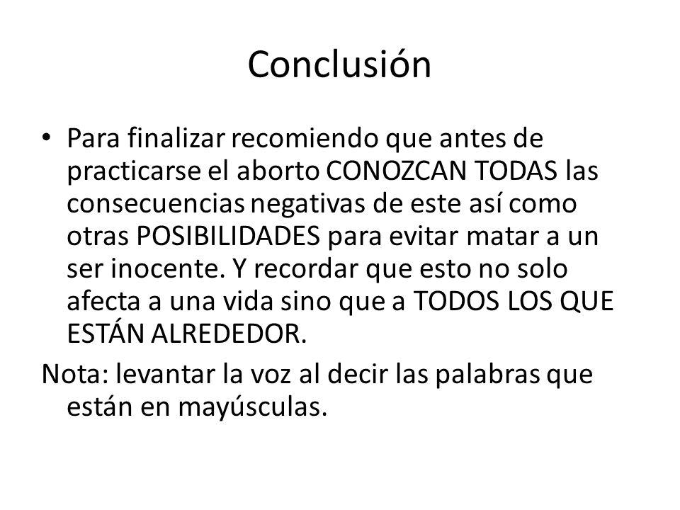 Conclusión Para finalizar recomiendo que antes de practicarse el aborto CONOZCAN TODAS las consecuencias negativas de este así como otras POSIBILIDADE