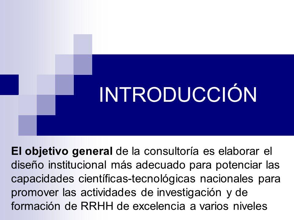 INTRODUCCIÓN El objetivo general de la consultoría es elaborar el diseño institucional más adecuado para potenciar las capacidades científicas-tecnológicas nacionales para promover las actividades de investigación y de formación de RRHH de excelencia a varios niveles