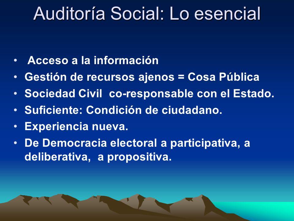 Auditoría Social: Lo esencial Acceso a la información Gestión de recursos ajenos = Cosa Pública Sociedad Civil co-responsable con el Estado. Suficient