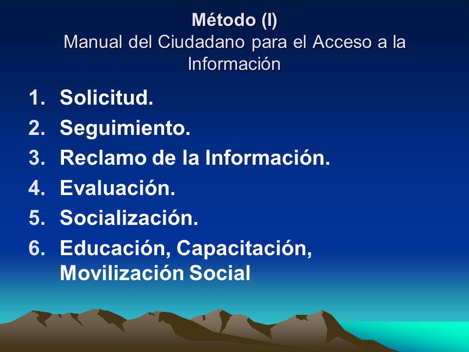 Método (I) Manual del Ciudadano para el Acceso a la Información 1.Solicitud. 2.Seguimiento. 3.Reclamo de la Información. 4.Evaluación. 5.Socialización