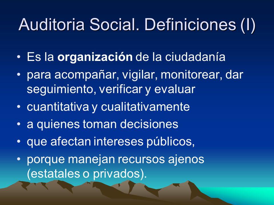 Auditoria Social. Definiciones (I) Es la organización de la ciudadanía para acompañar, vigilar, monitorear, dar seguimiento, verificar y evaluar cuant