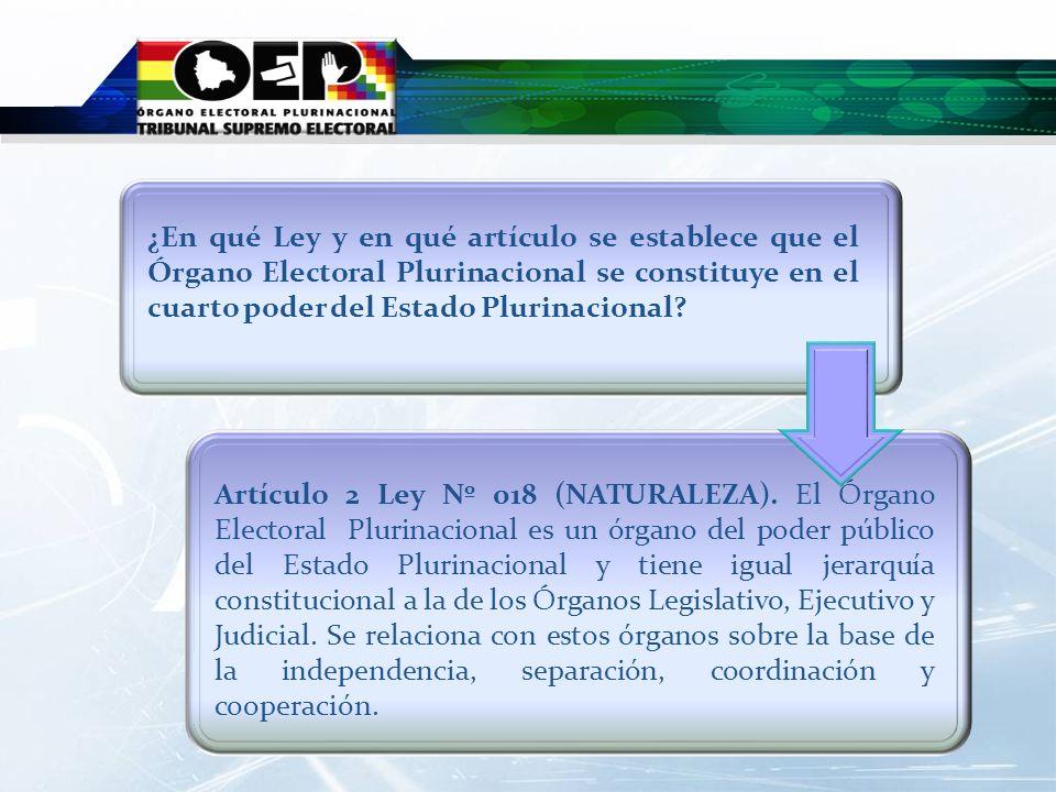 Artículo 2 Ley Nº 018 (NATURALEZA). El Órgano Electoral Plurinacional es un órgano del poder público del Estado Plurinacional y tiene igual jerarquía