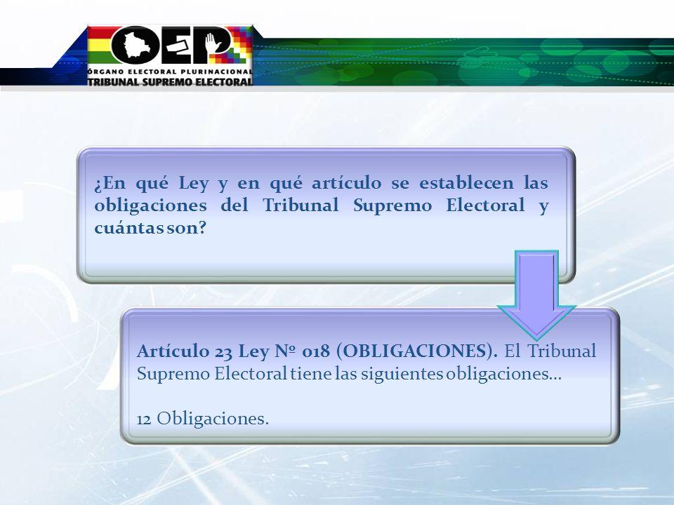 Artículo 23 Ley Nº 018 (OBLIGACIONES). El Tribunal Supremo Electoral tiene las siguientes obligaciones… 12 Obligaciones. ¿En qué Ley y en qué artículo